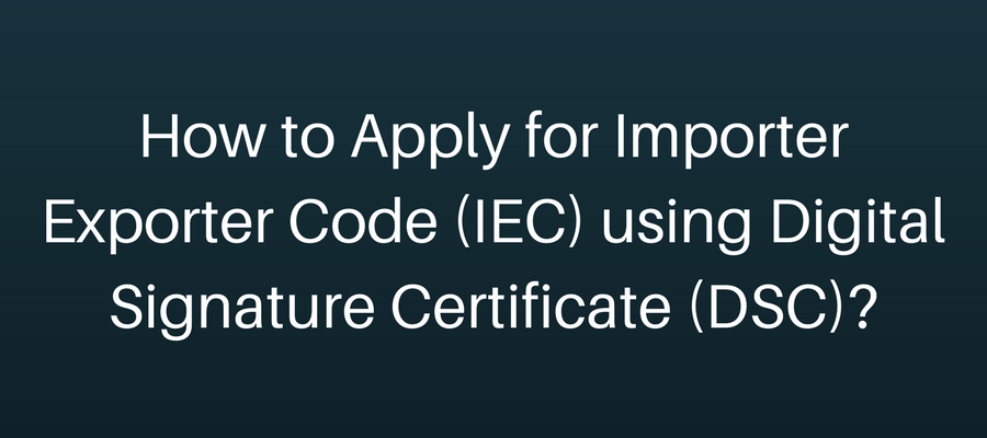 How to Apply for Importer Exporter Code (IEC) using Digital Signature Certificate (DSC)?